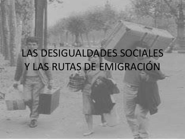 LAS DESIGUALDADES SOCIALES Y LAS RUTAS DE EMIGRACIÓN