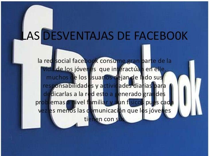 LAS DESVENTAJAS DE FACEBO0K   la red social facebook consume gran parte de la     vida de los jóvenes que interactúan en e...