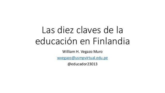 Las diez claves de la educación en Finlandia William H. Vegazo Muro wvegazo@usmpvirtual.edu.pe @educador23013