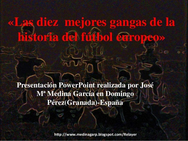 http://www.medinagarp.blogspot.com/Relayer «Las diez mejores gangas de la historia del fútbol europeo» Presentación PowerP...