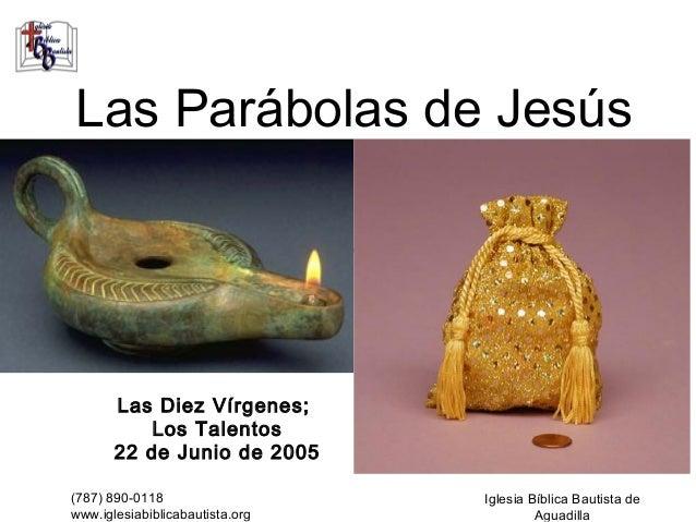 Las Parábolas de Jesús       Las Diez Vírgenes;           Los Talentos       22 de Junio de 2005(787) 890-0118            ...