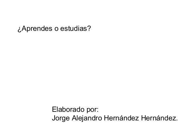 ¿Aprendes o estudias? Elaborado por: Jorge Alejandro Hernández Hernández.