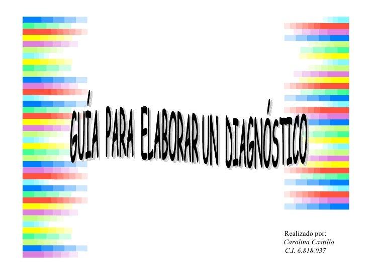 GUÍA  PARA  ELABORAR UN  DIAGNÓSTICO Realizado por: Carolina Castillo C.I. 6.818.037