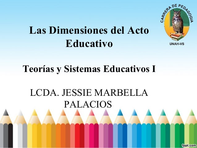 Las Dimensiones del Acto Educativo Teorías y Sistemas Educativos I LCDA. JESSIE MARBELLA PALACIOS