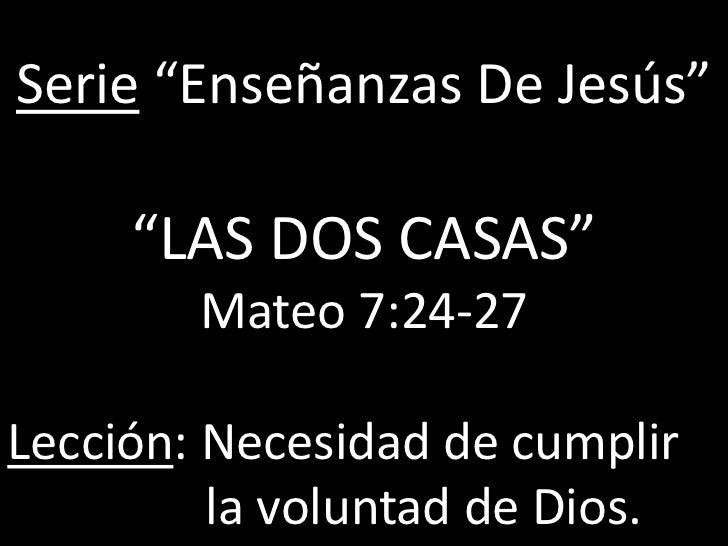 """Serie """"Enseñanzas De Jesús""""     """"LAS DOS CASAS""""        Mateo 7:24-27Lección: Necesidad de cumplir         la voluntad de D..."""