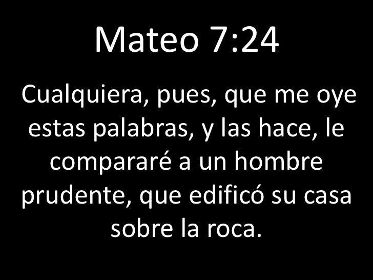 Mateo 7:241   Cualquiera, pues, que me oye     estas palabras, y las hace, le       compararé a un hombre    prudente, que...