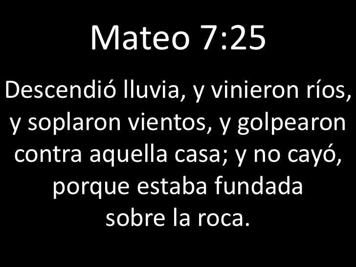 Mateo 7:25Descendió lluvia, y vinieron ríos,y soplaron vientos, y golpearon contra aquella casa; y no cayó,    porque esta...