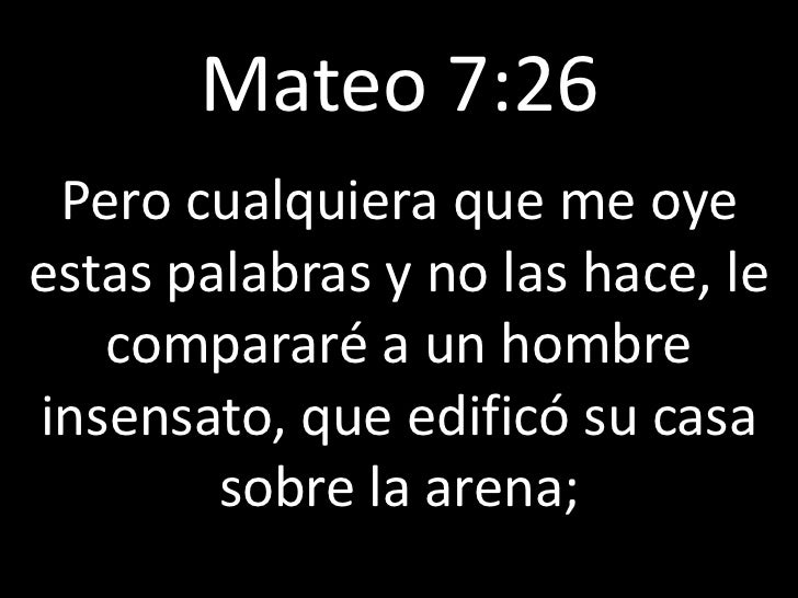 Mateo 7:26 Pero cualquiera que me oyeestas palabras y no las hace, le   compararé a un hombreinsensato, que edificó su cas...
