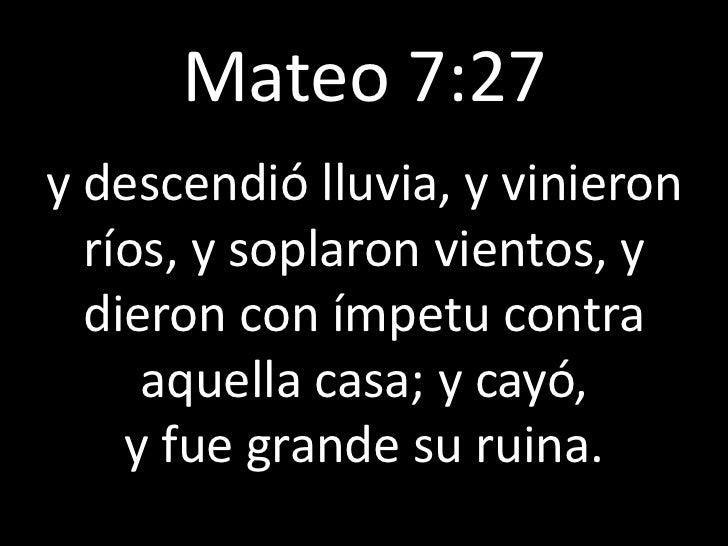 Mateo 7:27y descendió lluvia, y vinieron  ríos, y soplaron vientos, y  dieron con ímpetu contra     aquella casa; y cayó, ...