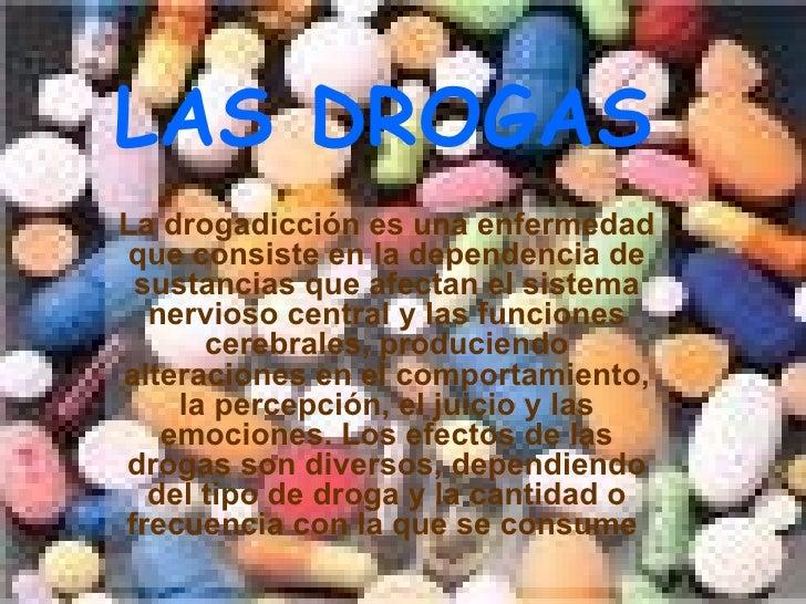 LAS DROGAS La drogadicción es una enfermedad que consiste en la dependencia de sustancias que afectan el sistema nervioso ...