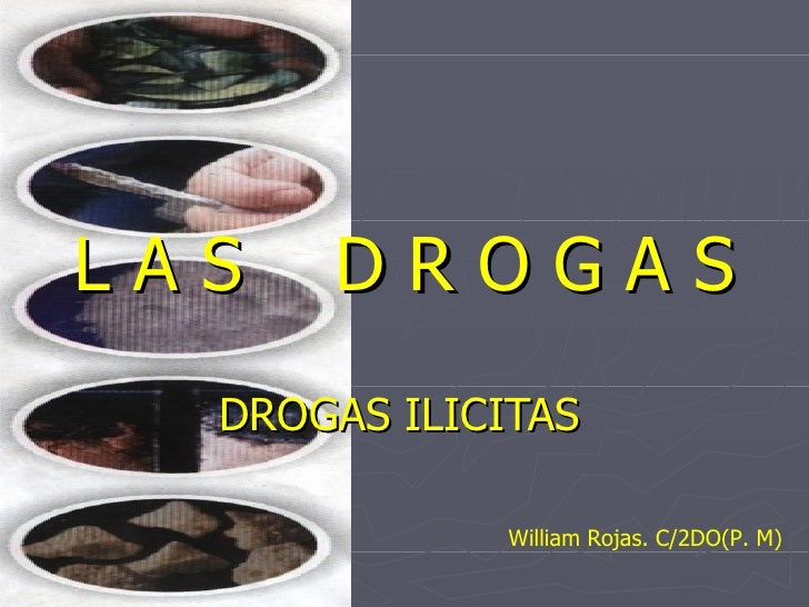 L A S  D R O G A S DROGAS ILICITAS William Rojas. C/2DO(P. M)