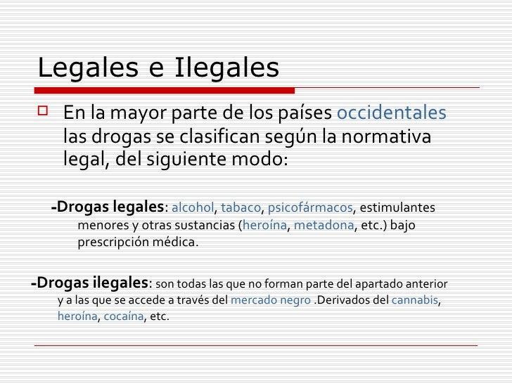 Legales e Ilegales  <ul><li>En la mayor parte de los países  occidentales  las drogas se clasifican según la normativa leg...