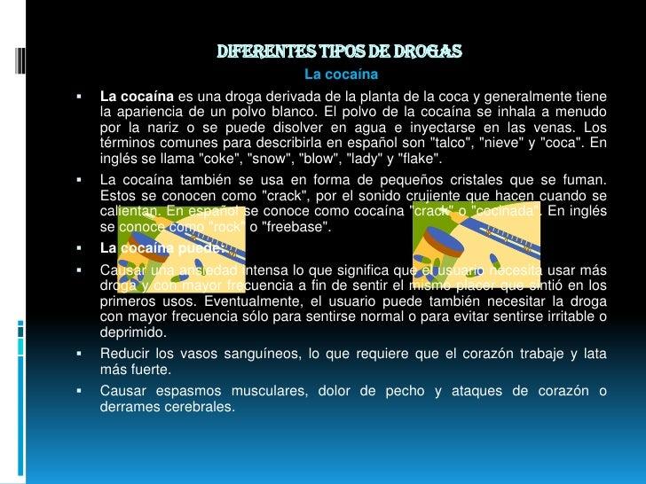 Diferentes tipos de drogas <br />La cocaína<br />La cocaína es una droga derivada de la planta de la coca y generalmente t...