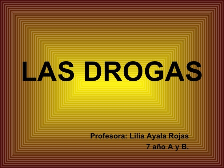 LAS DROGAS Profesora: Lilia Ayala Rojas 7 año A y B.