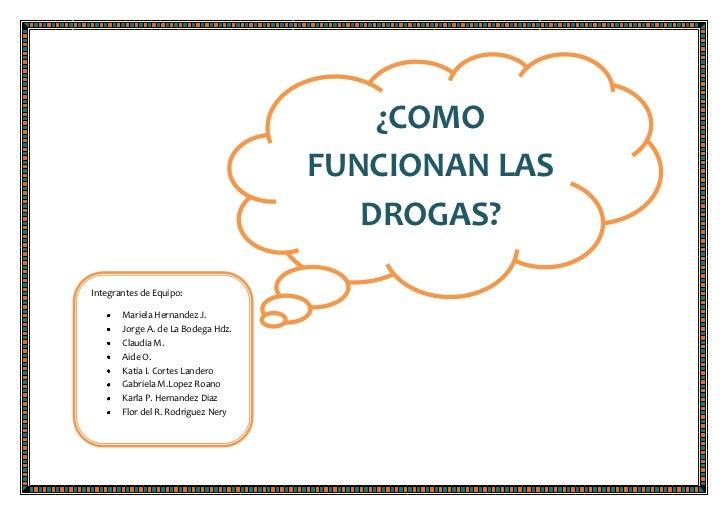 ¿COMO FUNCIONAN LAS DROGAS?<br />Integrantes de Equipo:Mariela Hernandez J.Jorge A. de La Bodega Hdz.Claudia M. Aide O. Ka...