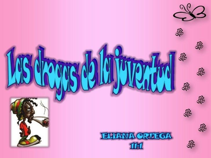 Las drogas de la juventud <br />ELIANA ORTEGA <br />11-1<br />