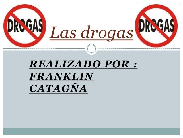 Las drogasREALIZADO POR :FRANKLINCATAGÑA