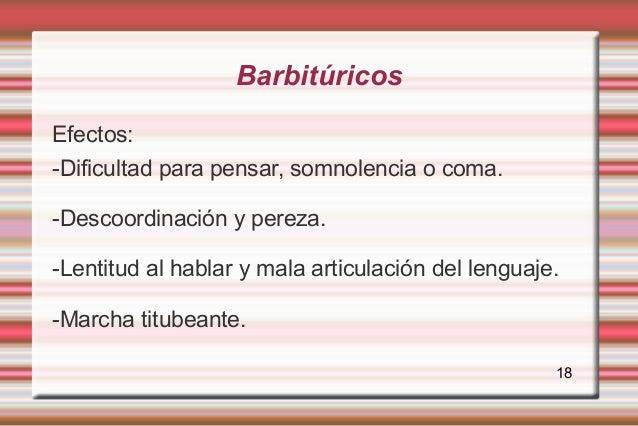 BarbitúricosEfectos:-Dificultad para pensar, somnolencia o coma.-Descoordinación y pereza.-Lentitud al hablar y mala artic...