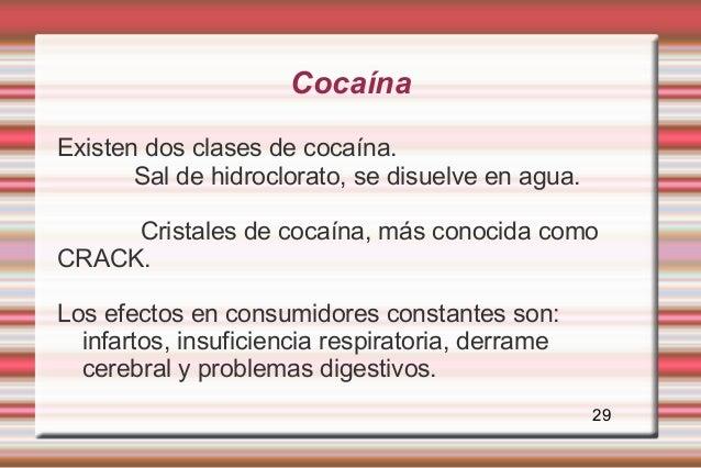 CocaínaExisten dos clases de cocaína.       Sal de hidroclorato, se disuelve en agua.     Cristales de cocaína, más conoci...