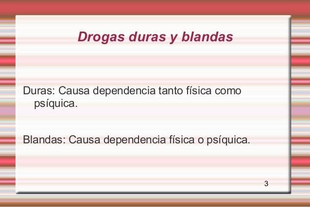 Drogas duras y blandasDuras: Causa dependencia tanto física como  psíquica.Blandas: Causa dependencia física o psíquica.  ...