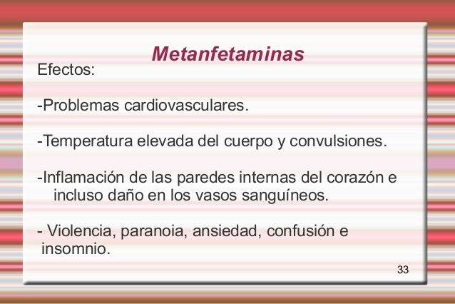 MetanfetaminasEfectos:-Problemas cardiovasculares.-Temperatura elevada del cuerpo y convulsiones.-Inflamación de las pared...
