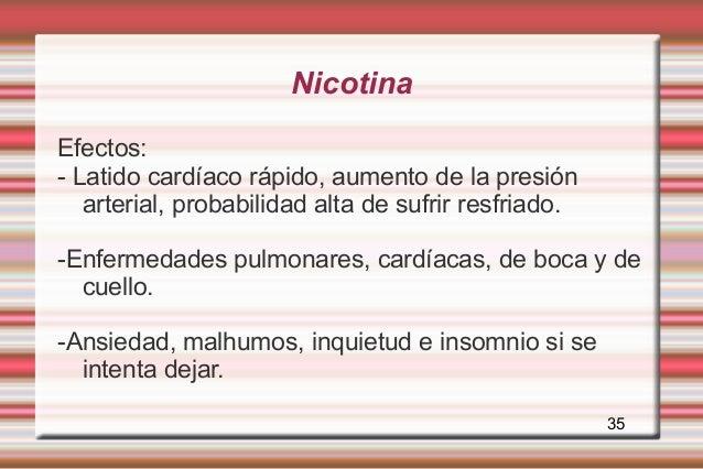 NicotinaEfectos:- Latido cardíaco rápido, aumento de la presión   arterial, probabilidad alta de sufrir resfriado.-Enferme...