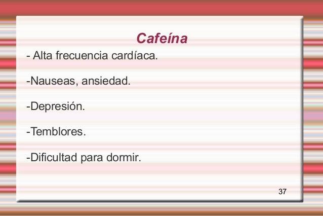 Cafeína- Alta frecuencia cardíaca.-Nauseas, ansiedad.-Depresión.-Temblores.-Dificultad para dormir.                       ...