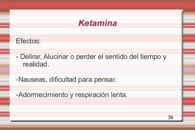 KetaminaEfectos:- Delirar, Alucinar o perder el sentido del tiempo y   realidad.-Nauseas, dificultad para pensar.-Adormeci...