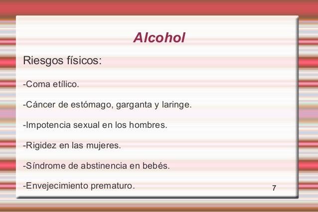 AlcoholRiesgos físicos:-Coma etílico.-Cáncer de estómago, garganta y laringe.-Impotencia sexual en los hombres.-Rigidez en...
