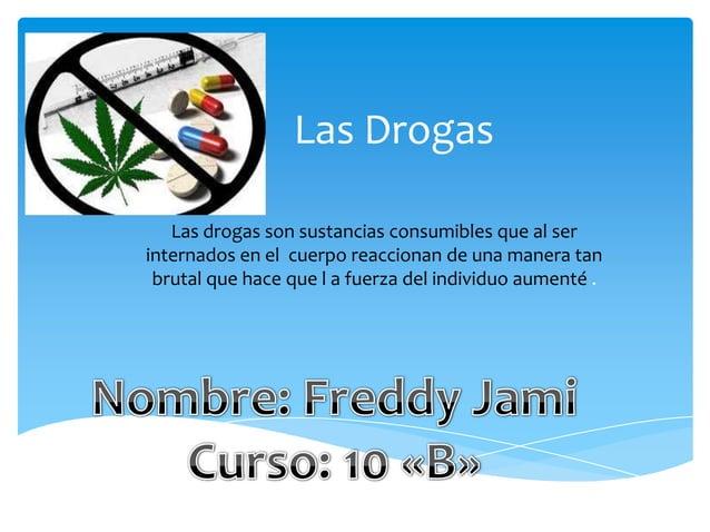 Las DrogasLas drogas son sustancias consumibles que al serinternados en el cuerpo reaccionan de una manera tanbrutal que h...