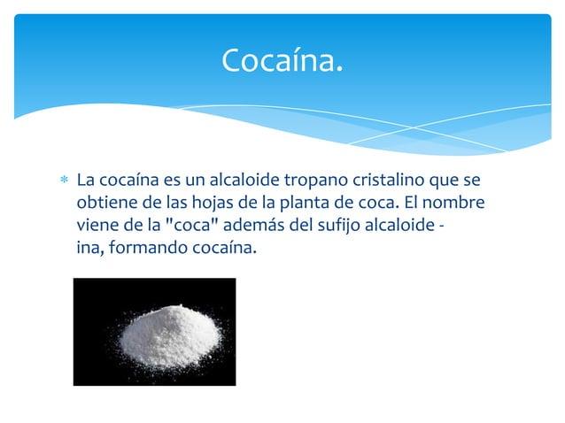 """La cocaína es un alcaloide tropano cristalino que seobtiene de las hojas de la planta de coca. El nombreviene de la """"coca""""..."""