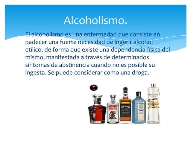 El alcoholismo es una enfermedad que consiste enpadecer una fuerte necesidad de ingerir alcoholetílico, de forma que exist...