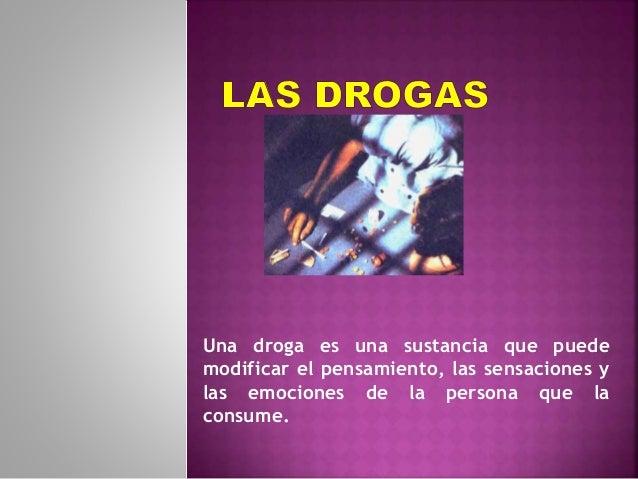 Una droga es una sustancia que puede  modificar el pensamiento, las sensaciones y  las emociones de la persona que la  con...