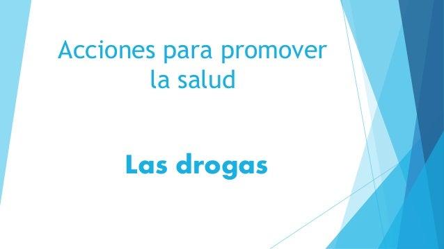 Acciones para promover  la salud  Las drogas