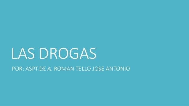 LAS DROGAS  POR: ASPT.DE A. ROMAN TELLO JOSE ANTONIO