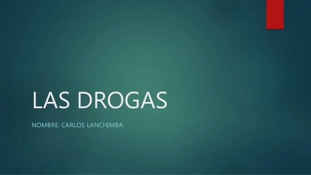 LAS DROGAS NOMBRE: CARLOS LANCHIMBA