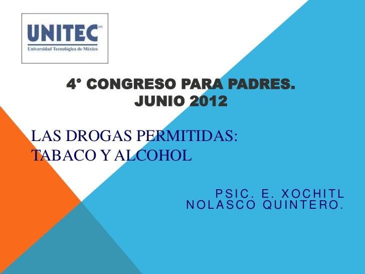 4° CONGRESO PARA PADRES.          JUNIO 2012LAS DROGAS PERMITIDAS:TABACO Y ALCOHOL                   PSIC. E. XOCHITL     ...