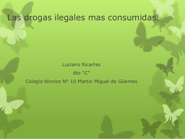 """Las drogas ilegales mas consumidas.  Luciano Ricartes  6to """"C""""  Colegio técnico N° 10 Martin Miguel de Güemes"""