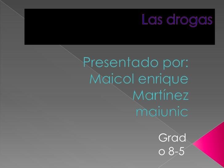 Las drogas <br />Presentado por:<br />Maicol enrique Martínez<br />maiunic<br />Grado 8-5<br />