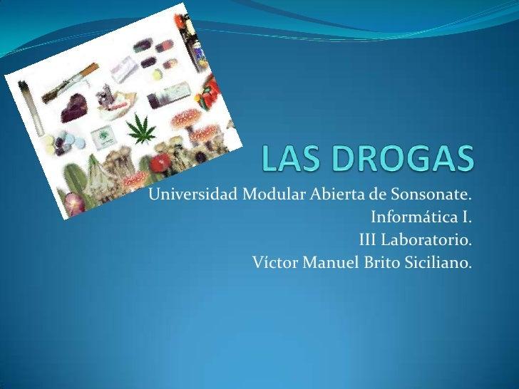 LAS DROGAS<br />Universidad Modular Abierta de Sonsonate.<br />Informática I.<br />III Laboratorio.<br />Víctor Manuel Bri...