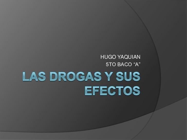 """Las drogas y sus efectos <br />HUGO YAQUIAN <br />5TO BACO """"A""""<br />"""