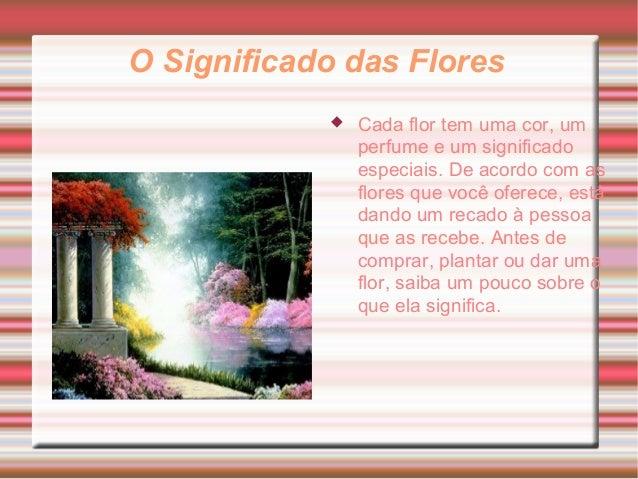 O Significado das Flores  Cada flor tem uma cor, um perfume e um significado especiais. De acordo com as flores que você ...