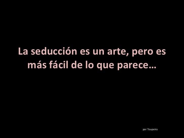 La seducción es un arte, pero es más fácil de lo que parece… por Toupeiro