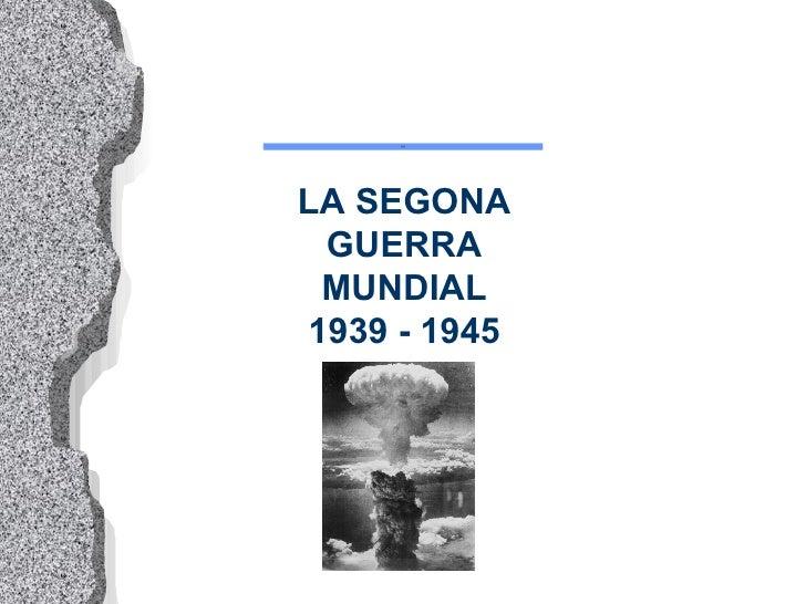 LA SEGONA GUERRA MUNDIAL 1939 - 1945