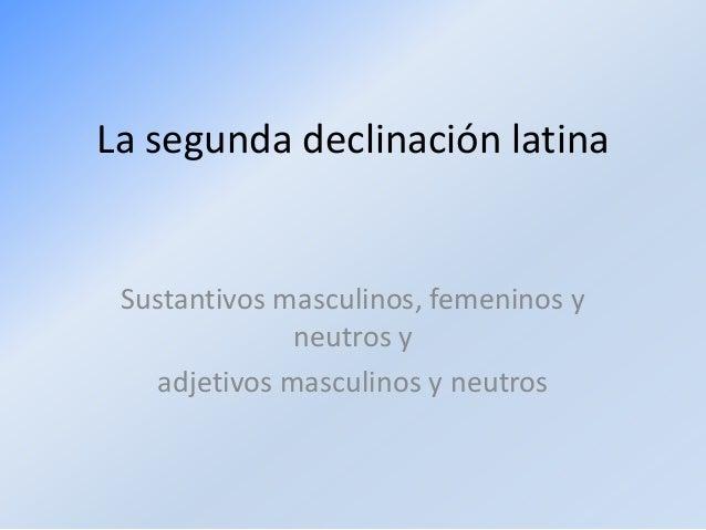 La segunda declinación latina  Sustantivos masculinos, femeninos y neutros y adjetivos masculinos y neutros