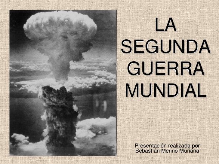 LASEGUNDA GUERRAMUNDIAL Presentación realizada por Sebastián Merino Muriana