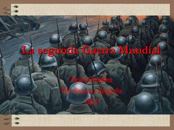 La segunda Guerra Mundial<br />Ricardo Chocano<br />Ped. Historia y Geografía<br />UDLA<br />