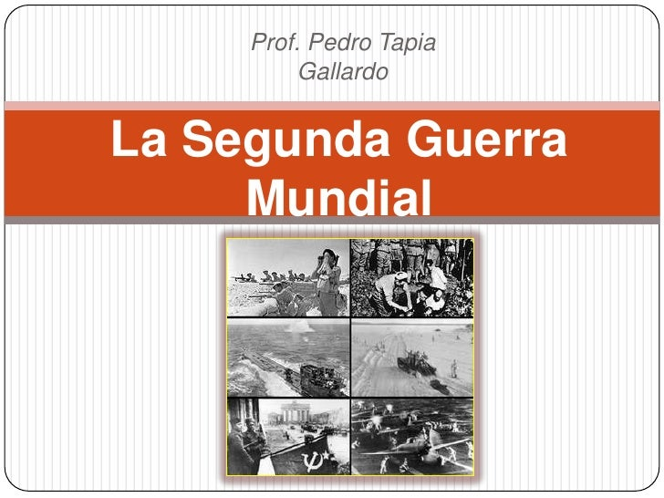Prof. Pedro Tapia          GallardoLa Segunda Guerra     Mundial