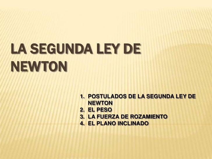 LA SEGUNDA LEY DENEWTON         1. POSTULADOS DE LA SEGUNDA LEY DE            NEWTON         2. EL PESO         3. LA FUER...