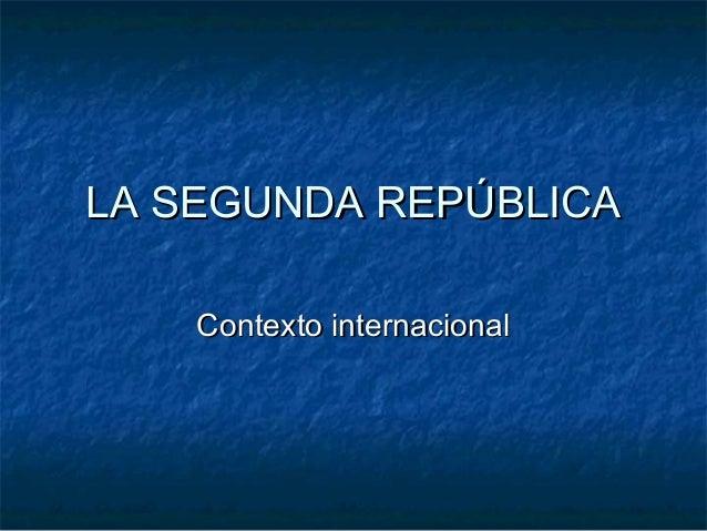 LA SEGUNDA REPÚBLICALA SEGUNDA REPÚBLICA Contexto internacionalContexto internacional